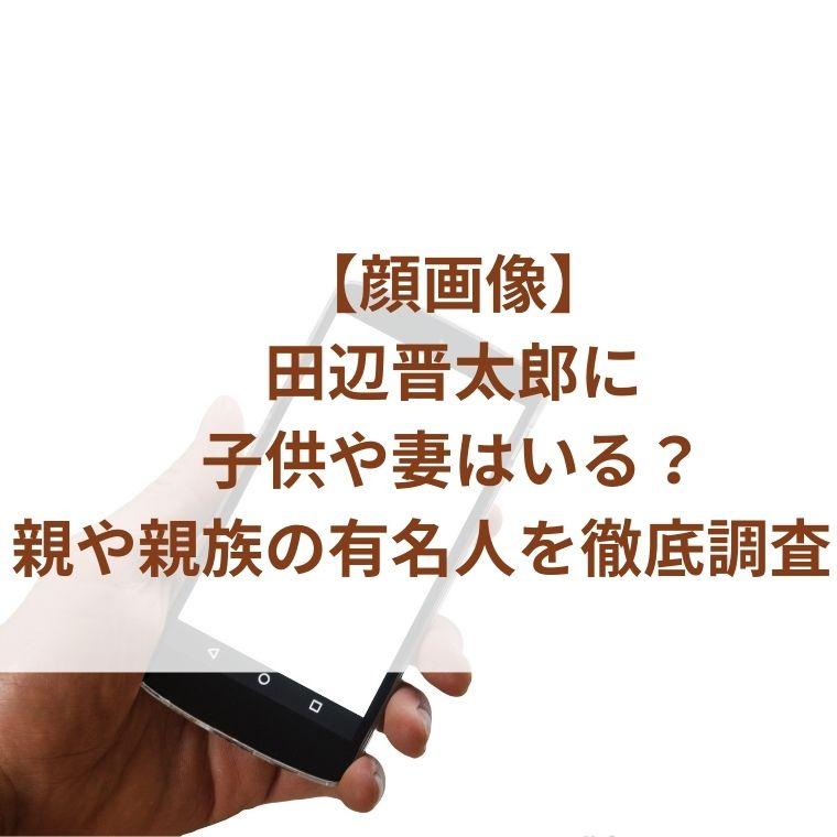 【顔画像】田辺晋太郎に子供や妻はいる?親や親族の有名人を徹底調査!